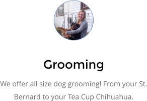 Grooming We offer all size dog grooming! From your St. Bernard to your Tea Cup Chihuahua.